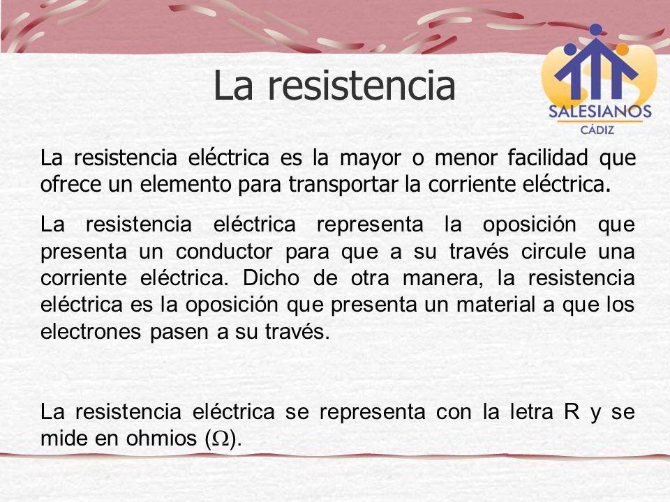 La resistencia La resistencia eléctrica es la mayor o menor facilidad que ofrece un elemento para transportar la corriente eléctrica.