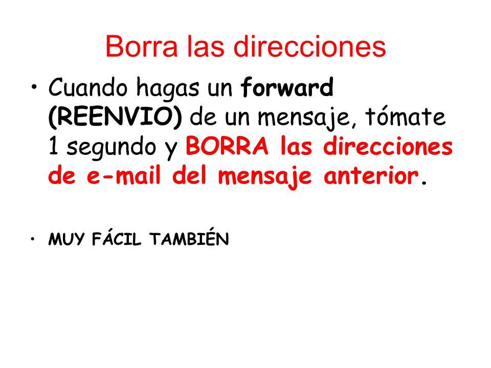 Borra las direcciones Cuando hagas un forward (REENVIO) de un mensaje, tómate 1 segundo y BORRA las direcciones de e-mail del mensaje anterior.