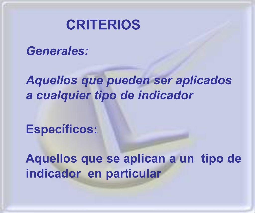 CRITERIOS Generales: Aquellos que pueden ser aplicados a cualquier tipo de indicador. Específicos: