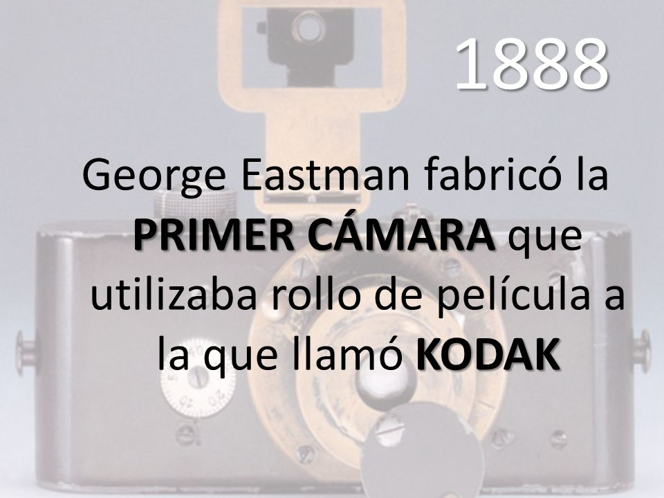 1888 George Eastman fabricó la PRIMER CÁMARA que utilizaba rollo de película a la que llamó KODAK