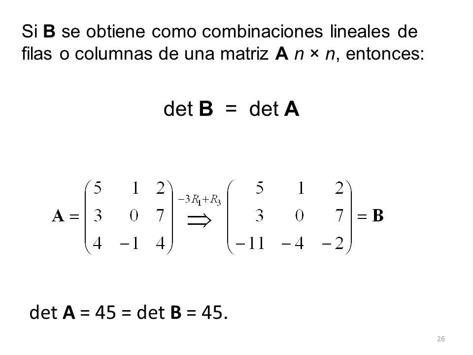 Si B se obtiene como combinaciones lineales de filas o columnas de una matriz A n × n, entonces: