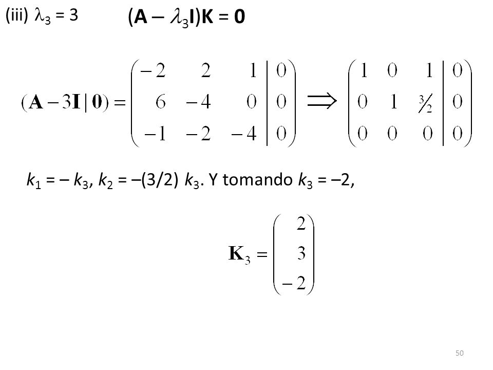 (iii) 3 = 3 (A – 3I)K = 0 k1 = – k3, k2 = –(3/2) k3. Y tomando k3 = –2,