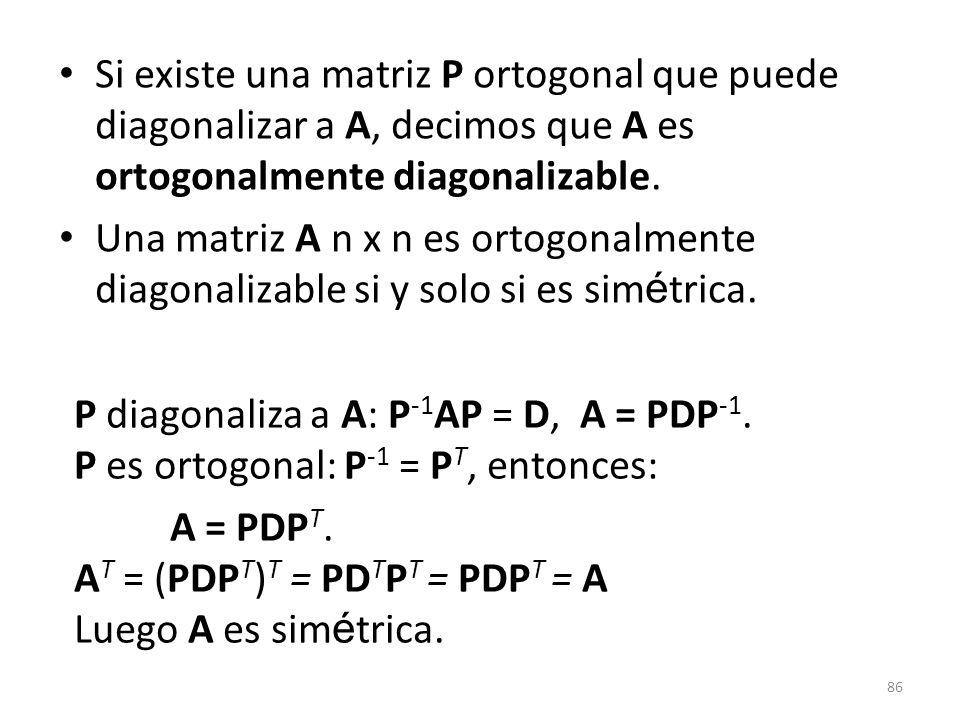Si existe una matriz P ortogonal que puede diagonalizar a A, decimos que A es ortogonalmente diagonalizable.