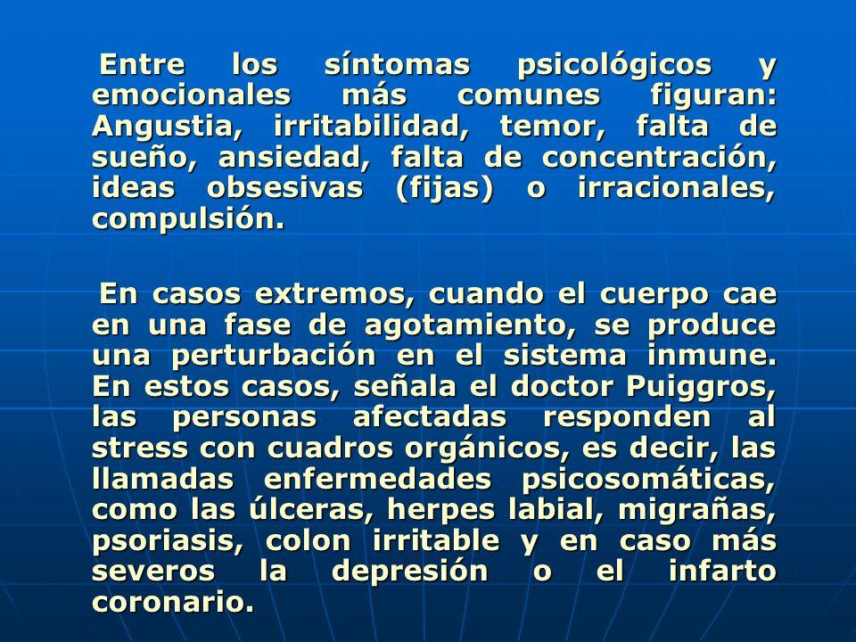 Entre los síntomas psicológicos y emocionales más comunes figuran: Angustia, irritabilidad, temor, falta de sueño, ansiedad, falta de concentración, ideas obsesivas (fijas) o irracionales, compulsión.