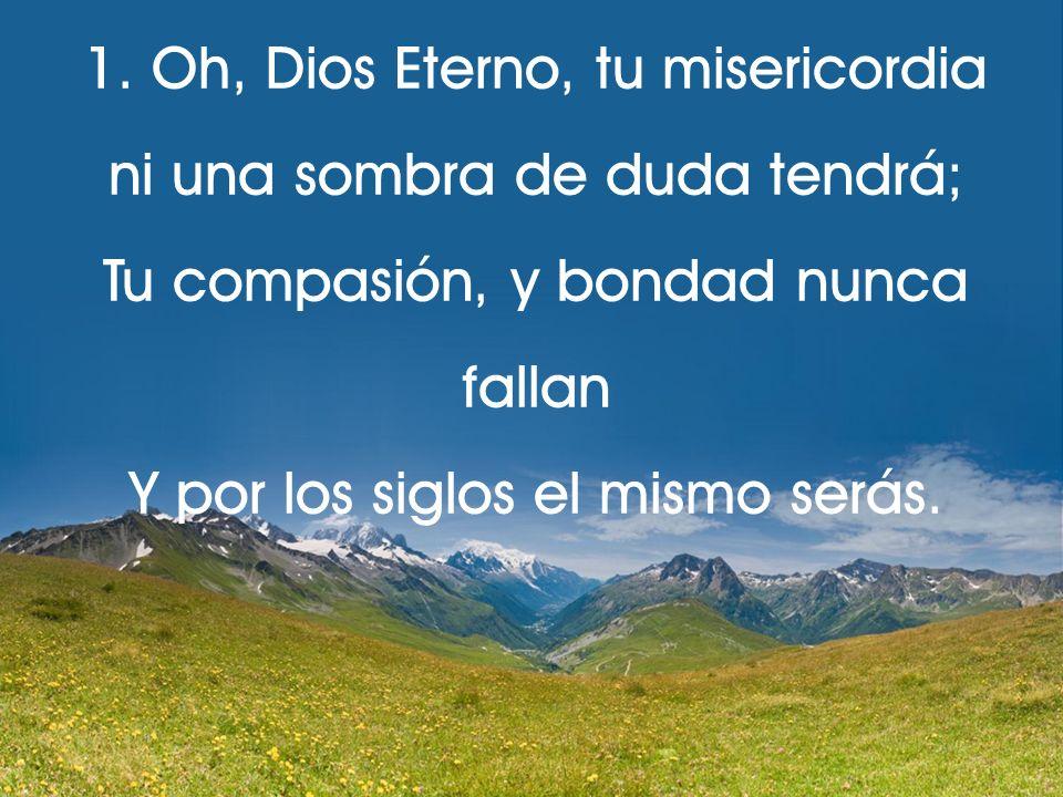 1. Oh, Dios Eterno, tu misericordia ni una sombra de duda tendrá;