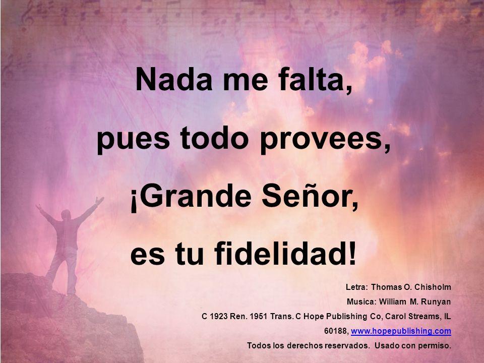 Nada me falta, pues todo provees, ¡Grande Señor, es tu fidelidad!