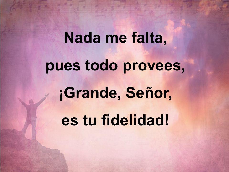 Nada me falta, pues todo provees, ¡Grande, Señor, es tu fidelidad!