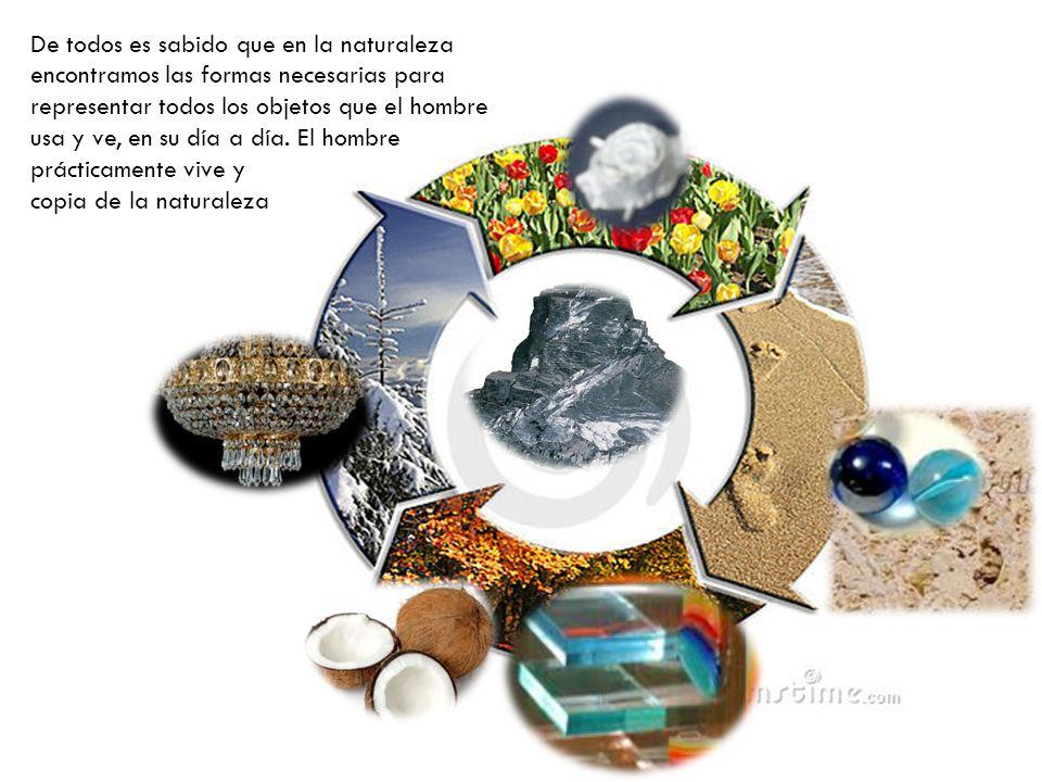De todos es sabido que en la naturaleza encontramos las formas necesarias para representar todos los objetos que el hombre usa y ve, en su día a día. El hombre prácticamente vive y