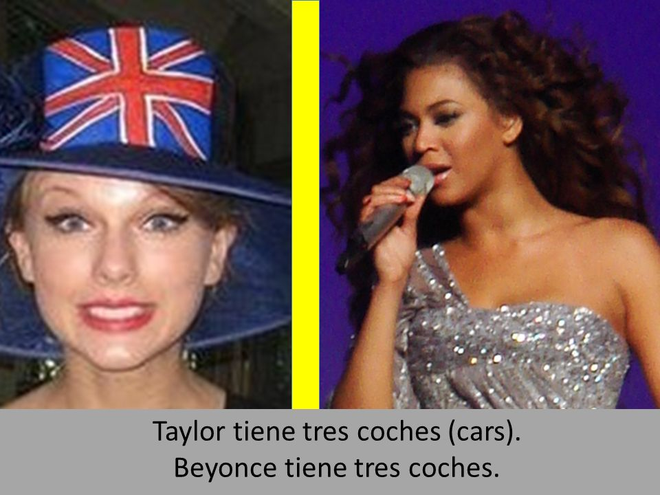 Taylor tiene tres coches (cars). Beyonce tiene tres coches.