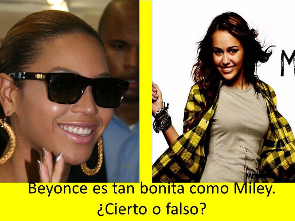 Beyonce es tan bonita como Miley. ¿Cierto o falso
