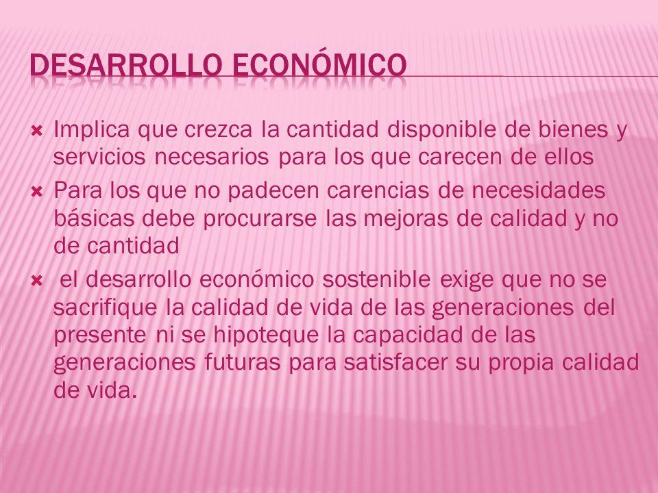 Desarrollo económico Implica que crezca la cantidad disponible de bienes y servicios necesarios para los que carecen de ellos.