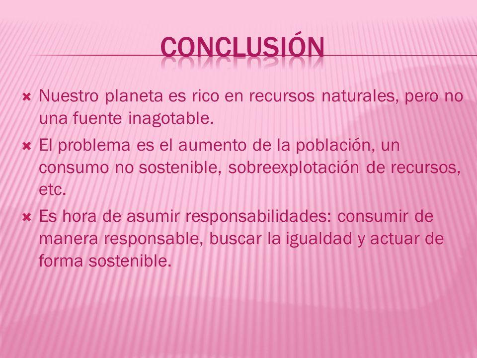 Conclusión Nuestro planeta es rico en recursos naturales, pero no una fuente inagotable.