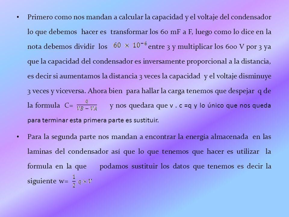 Primero como nos mandan a calcular la capacidad y el voltaje del condensador lo que debemos hacer es transformar los 60 mF a F, luego como lo dice en la nota debemos dividir los entre 3 y multiplicar los 600 V por 3 ya que la capacidad del condensador es inversamente proporcional a la distancia, es decir si aumentamos la distancia 3 veces la capacidad y el voltaje disminuye 3 veces y viceversa. Ahora bien para hallar la carga tenemos que despejar q de la formula C= y nos quedara que v . c =q y lo único que nos queda para terminar esta primera parte es sustituir.