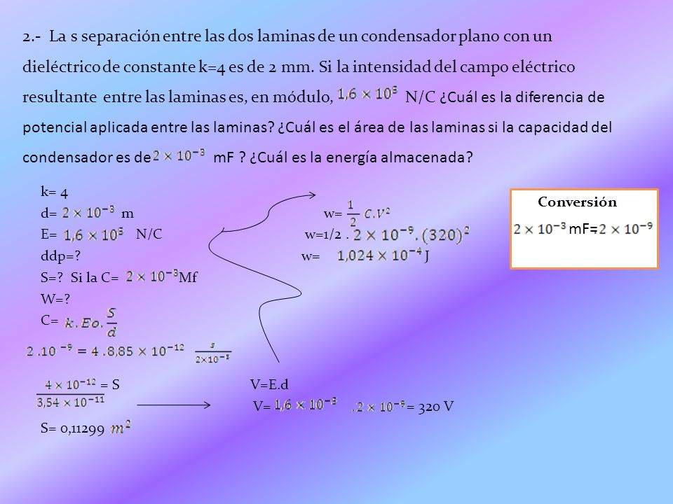 2.- La s separación entre las dos laminas de un condensador plano con un dieléctrico de constante k=4 es de 2 mm. Si la intensidad del campo eléctrico resultante entre las laminas es, en módulo, N/C ¿Cuál es la diferencia de potencial aplicada entre las laminas ¿Cuál es el área de las laminas si la capacidad del condensador es de mF ¿Cuál es la energía almacenada