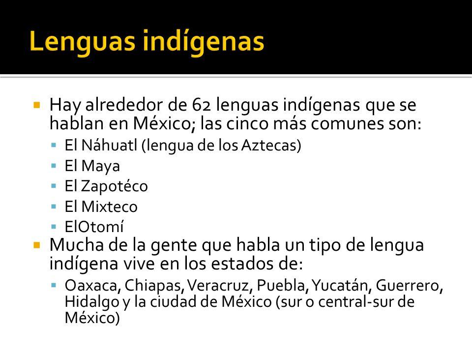 Lenguas indígenas Hay alrededor de 62 lenguas indígenas que se hablan en México; las cinco más comunes son: