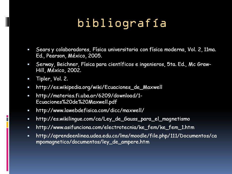 bibliografía Sears y colaboradores, Física universitaria con física moderna, Vol. 2, 11ma. Ed., Pearson, México, 2005.