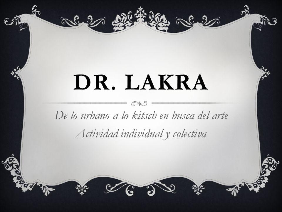 Dr. lakra De lo urbano a lo kitsch en busca del arte