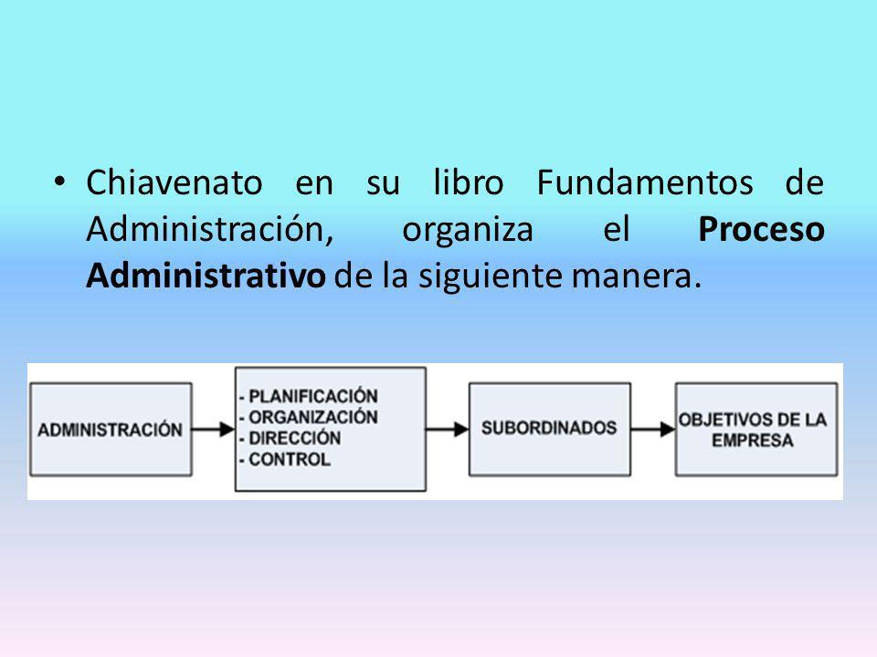 Chiavenato en su libro Fundamentos de Administración, organiza el Proceso Administrativo de la siguiente manera.