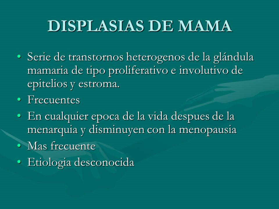 DISPLASIAS DE MAMA Serie de transtornos heterogenos de la glándula mamaria de tipo proliferativo e involutivo de epitelios y estroma.