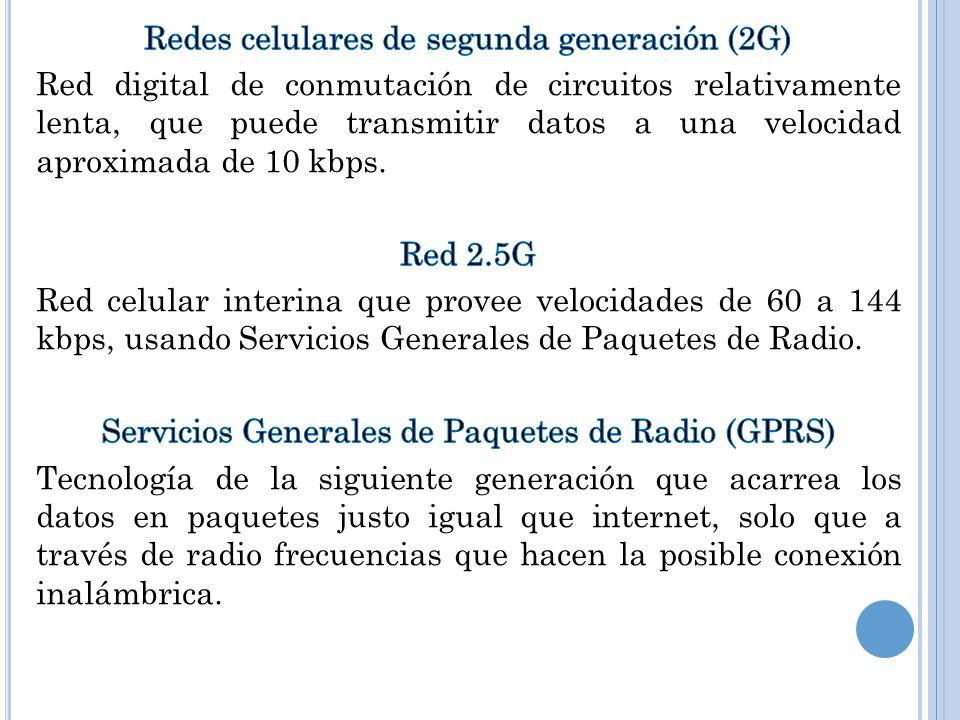 Redes celulares de segunda generación (2G) Red digital de conmutación de circuitos relativamente lenta, que puede transmitir datos a una velocidad aproximada de 10 kbps.