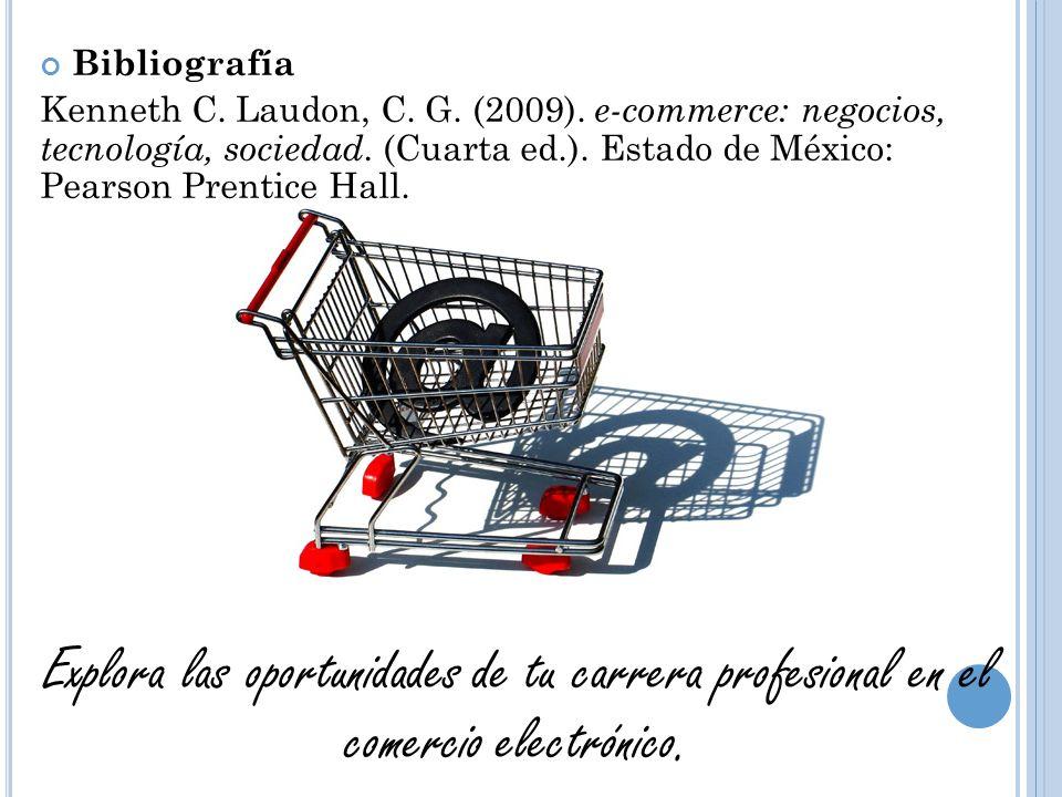 Bibliografía Kenneth C. Laudon, C. G. (2009). e-commerce: negocios, tecnología, sociedad. (Cuarta ed.). Estado de México: Pearson Prentice Hall.