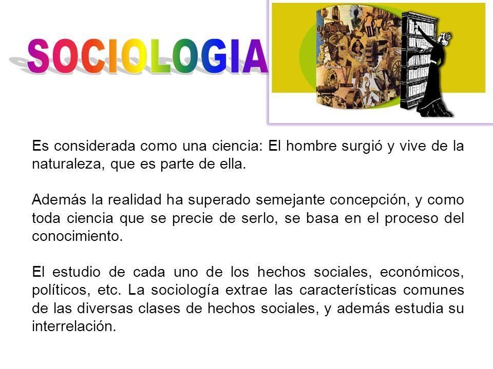 SOCIOLOGIA Es considerada como una ciencia: El hombre surgió y vive de la naturaleza, que es parte de ella.