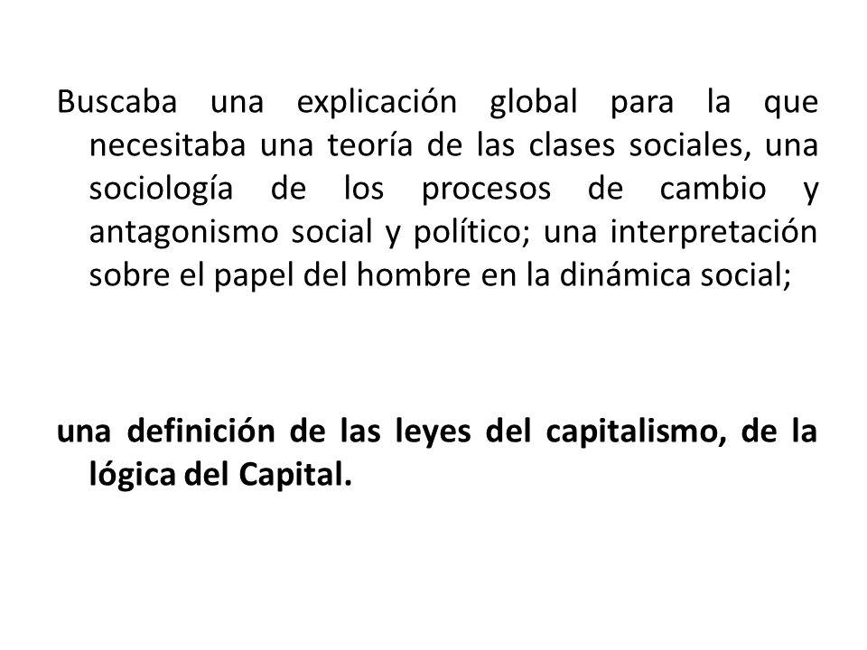 Buscaba una explicación global para la que necesitaba una teoría de las clases sociales, una sociología de los procesos de cambio y antagonismo social y político; una interpretación sobre el papel del hombre en la dinámica social; una definición de las leyes del capitalismo, de la lógica del Capital.