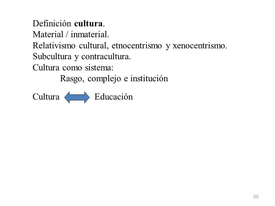 Definición cultura. Material / inmaterial. Relativismo cultural, etnocentrismo y xenocentrismo. Subcultura y contracultura.
