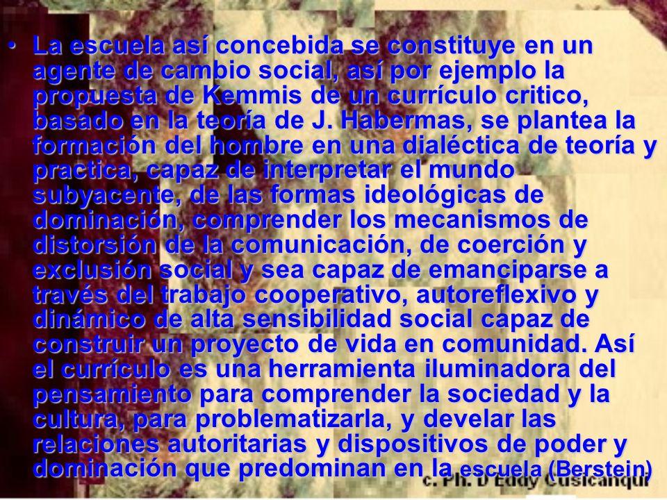 La escuela así concebida se constituye en un agente de cambio social, así por ejemplo la propuesta de Kemmis de un currículo critico, basado en la teoría de J.