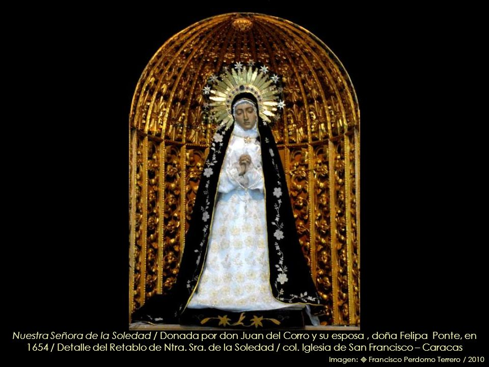 Nuestra Señora de la Soledad / Donada por don Juan del Corro y su esposa , doña Felipa Ponte, en 1654 / Detalle del Retablo de Ntra. Sra. de la Soledad / col. Iglesia de San Francisco – Caracas