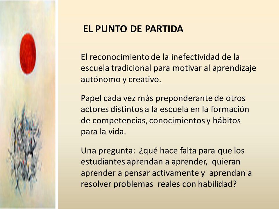 EL PUNTO DE PARTIDA El reconocimiento de la inefectividad de la escuela tradicional para motivar al aprendizaje autónomo y creativo.
