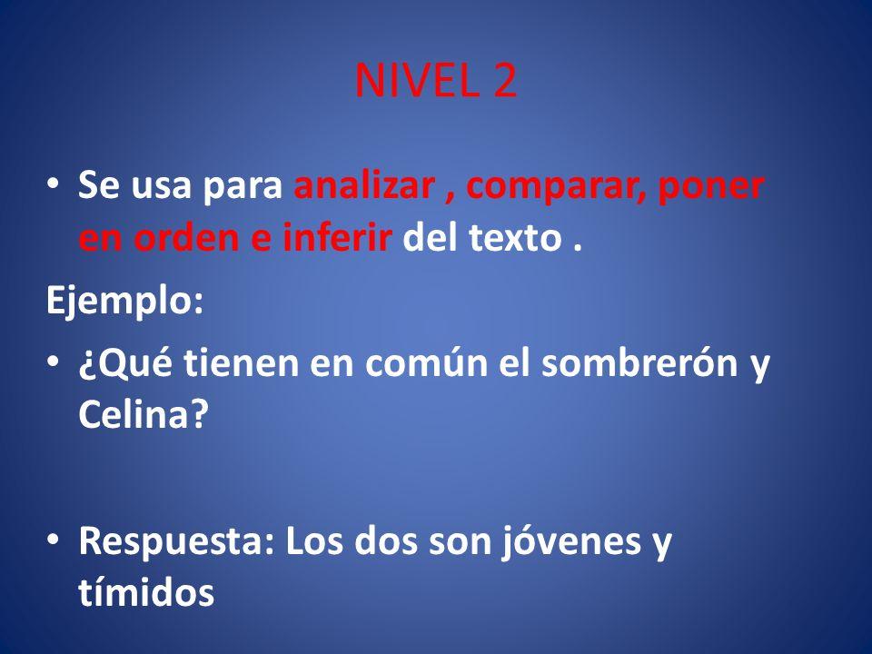 NIVEL 2 Se usa para analizar , comparar, poner en orden e inferir del texto . Ejemplo: ¿Qué tienen en común el sombrerón y Celina