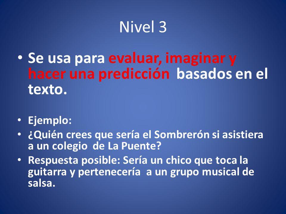 Nivel 3 Se usa para evaluar, imaginar y hacer una predicción basados en el texto. Ejemplo: