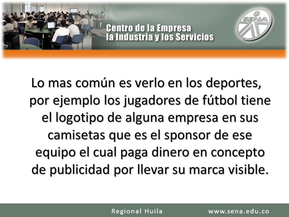 Lo mas común es verlo en los deportes, por ejemplo los jugadores de fútbol tiene el logotipo de alguna empresa en sus camisetas que es el sponsor de ese equipo el cual paga dinero en concepto de publicidad por llevar su marca visible.