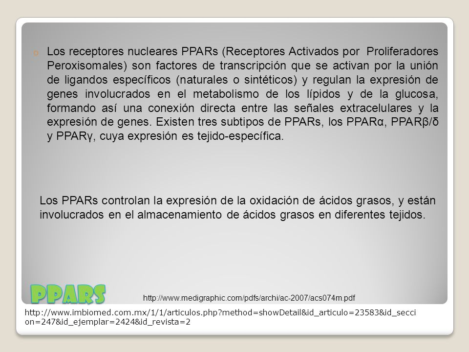 Los receptores nucleares PPARs (Receptores Activados por Proliferadores Peroxisomales) son factores de transcripción que se activan por la unión de ligandos específicos (naturales o sintéticos) y regulan la expresión de genes involucrados en el metabolismo de los lípidos y de la glucosa, formando así una conexión directa entre las señales extracelulares y la expresión de genes. Existen tres subtipos de PPARs, los PPARα, PPARβ/δ y PPARγ, cuya expresión es tejido-específica.