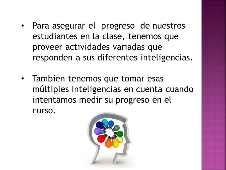 Para asegurar el progreso de nuestros estudiantes en la clase, tenemos que proveer actividades variadas que responden a sus diferentes inteligencias.