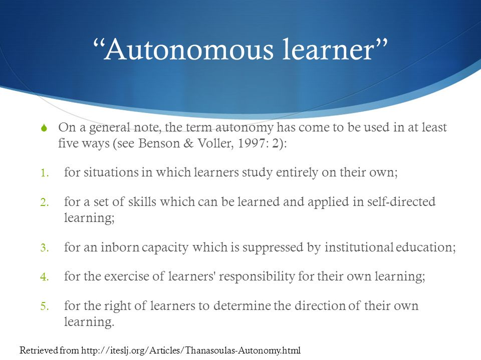 Autonomous learner On a general note, the term autonomy has come to be used in at least five ways (see Benson & Voller, 1997: 2):