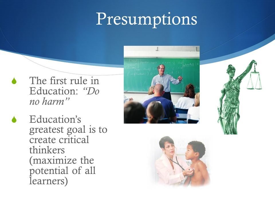 Presumptions The first rule in Education: Do no harm