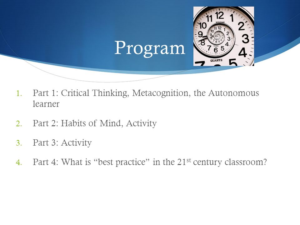 Program Part 1: Critical Thinking, Metacognition, the Autonomous learner. Part 2: Habits of Mind, Activity.