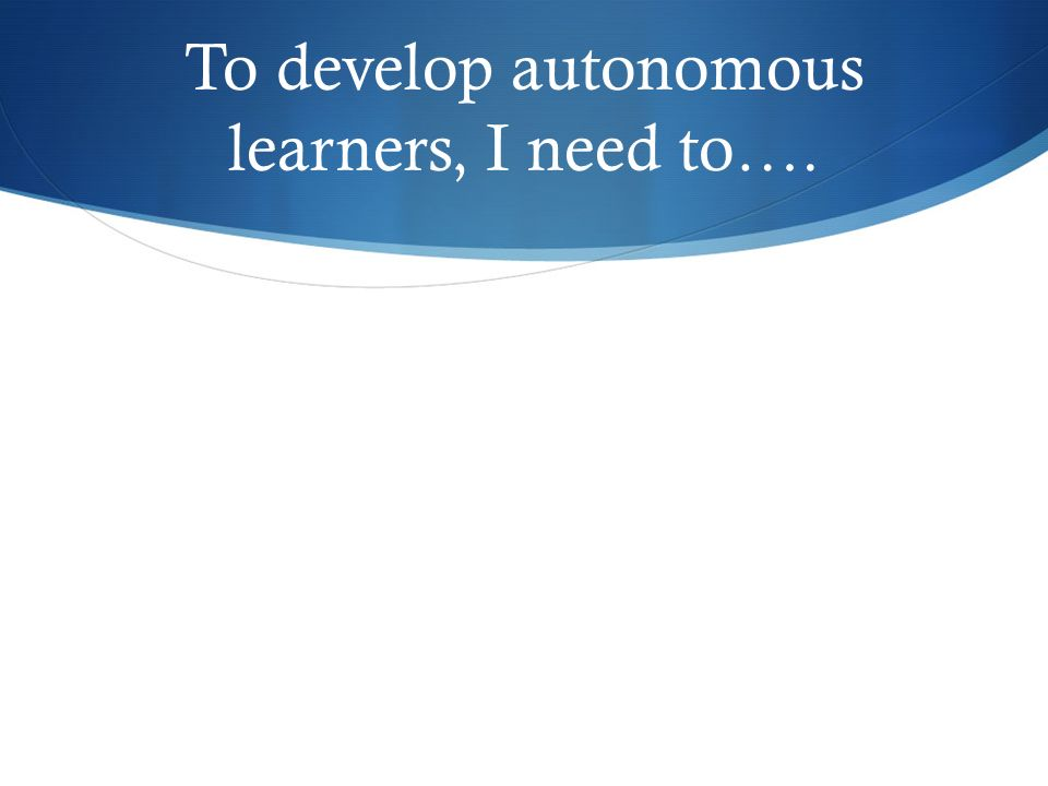 To develop autonomous learners, I need to….