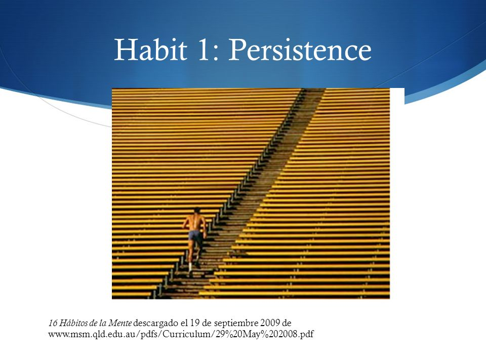 Habit 1: Persistence 16 Hábitos de la Mente descargado el 19 de septiembre 2009 de www.msm.qld.edu.au/pdfs/Curriculum/29%20May%202008.pdf.