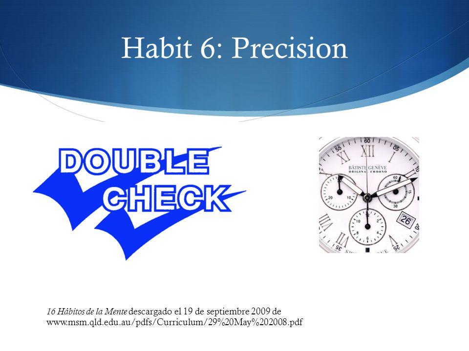 Habit 6: Precision 16 Hábitos de la Mente descargado el 19 de septiembre 2009 de www.msm.qld.edu.au/pdfs/Curriculum/29%20May%202008.pdf.