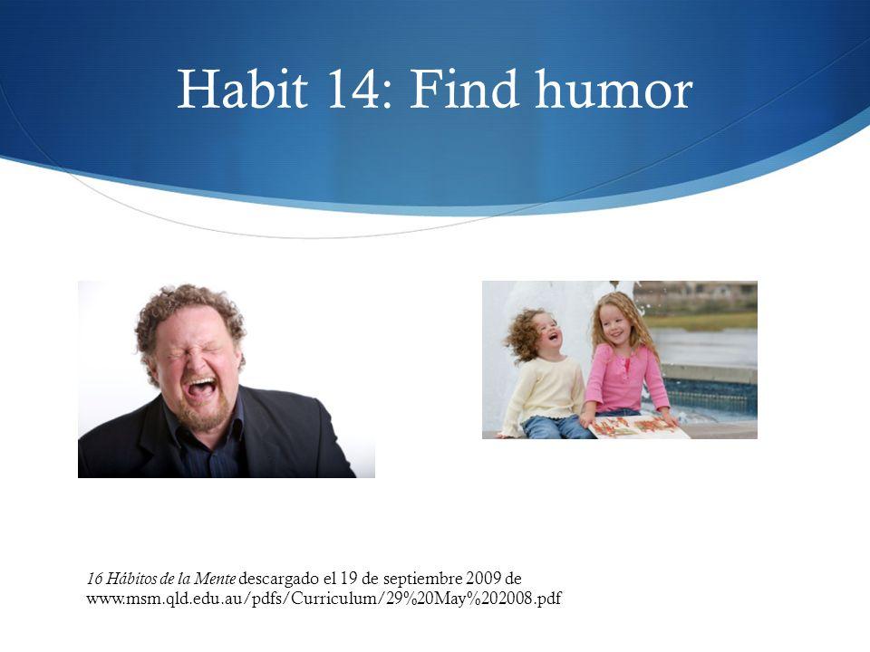 Habit 14: Find humor 16 Hábitos de la Mente descargado el 19 de septiembre 2009 de www.msm.qld.edu.au/pdfs/Curriculum/29%20May%202008.pdf.