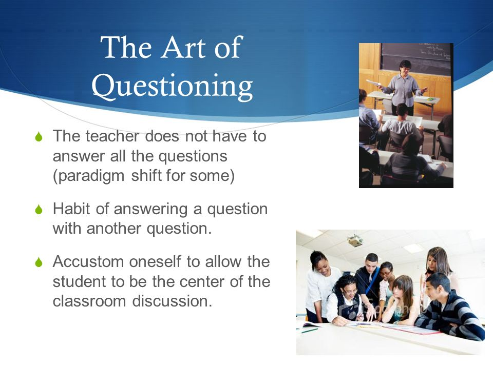 The Art of Questioning The teacher does not have to answer all the questions (paradigm shift for some)