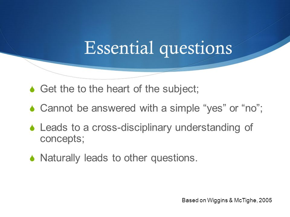 Essential questions Get the to the heart of the subject;