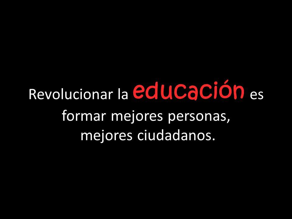Revolucionar la educación es formar mejores personas, mejores ciudadanos.
