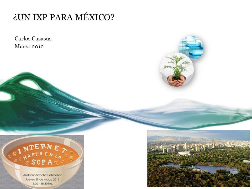 ¿UN IXP PARA MÉXICO Carlos Casasús Marzo 2012