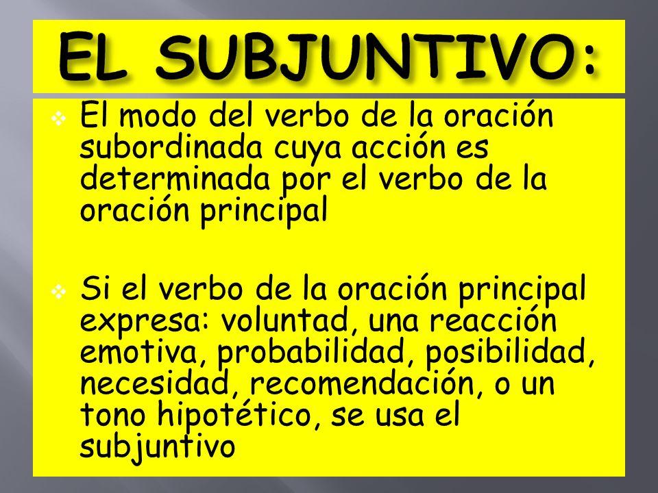 EL SUBJUNTIVO: El modo del verbo de la oración subordinada cuya acción es determinada por el verbo de la oración principal.