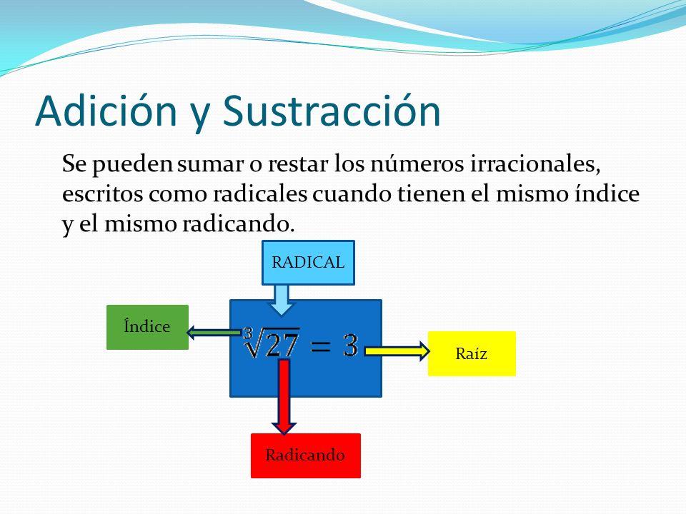 Adición y Sustracción Se pueden sumar o restar los números irracionales, escritos como radicales cuando tienen el mismo índice y el mismo radicando.