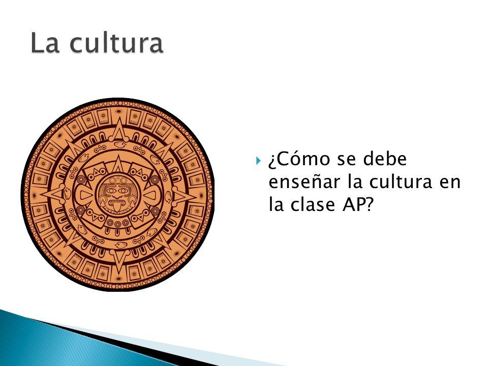 La cultura ¿Cómo se debe enseñar la cultura en la clase AP